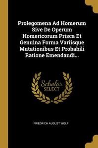 Prolegomena Ad Homerum Sive de Operum Homericorum Prisca Et Genuina Forma Variisque Mutationibus Et Probabili Ratione Emendandi...
