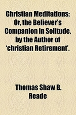 Christian Meditations; Or, the Believer's Companion in Solitude, by the Author of 'Christian Retirement' Or, the Believer's Companion in Solitude, by