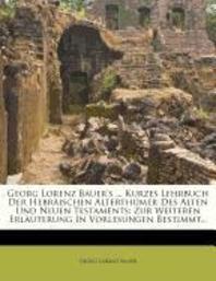 Georg Lorenz Bauer's ... Kurzes Lehrbuch Der Hebr Ischen Alterth Mer Des Alten Und Neuen Testaments