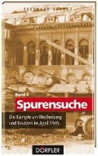 Spurensuche 05: Die Kaempfe um Weissenberg und Bautzen im April 1945