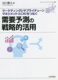需要豫測の戰略的活用 マ-ケティングとサプライチェ-ンマネジメント(SCM)をつなぐ