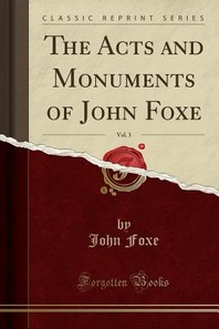 The Acts and Monuments of John Foxe, Vol. 3 (Classic Reprint)