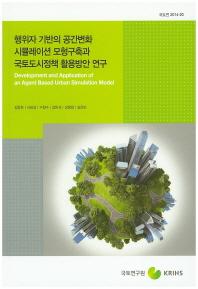 행위자 기반의 공간변화 시뮬레이션 모형구축과 국토도시정책 활용방안 연구