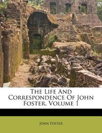 The Life and Correspondence of John Foster, Volume 1