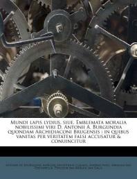 Mundi Lapis Lydius, Siue, Emblemata Moralia Nobilissimi Viri D. Antonii A. Burgundia Quondam Archidiaconi Brugensis
