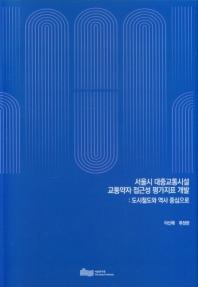 서울시 대중교통시설 교통약자 접근성 평가지표 개발:도시철도와 역사 중심으로