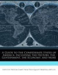 A Guide to the Confederate States of America, Including the History, the Government, the Economy, and More