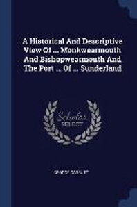 A Historical and Descriptive View of ... Monkwearmouth and Bishopwearmouth and the Port ... of ... Sunderland