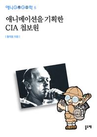 애니메이션을 기획한 CIA 첩보원 (애니고고학 5)