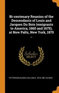Bi-centenary Reunion of the Descendants of Louis and Jacques Du Bois (emigrants to America, 1660 and 1675), at New Paltz, New York, 1875 ..
