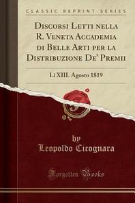 Discorsi Letti Nella R. Veneta Accademia Di Belle Arti Per La Distribuzione De' Premii