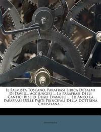 Il Salmista Toscano, Parafrasi Lirica de'Salmi Di David... Aggiungesi ... La Parafrasi Delli Cantici Biblici Degli Evangeli ... Ed Anco La Parafrasi D