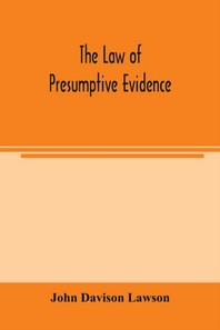 The law of presumptive evidence, including presumptions both of law and of fact, and the burden of proof both in civil and criminal cases, reduced to