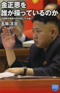 金正恩を誰が操っているのか 北朝鮮の暴走を引き起こす元凶