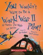 You Wouldn't Want to Be a World War II Pilot! (You Wouldn't Want To... History of the World)