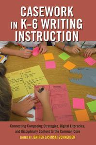 Casework in K-6 Writing Instruction; Connecting Composing Strategies, Digital Literacies, and Disciplinary Content to the Common Core