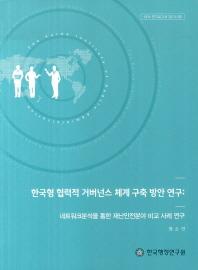 한국형 협력적 거버넌스 체계 구축 방안 연구: 네트워크분석을 통한 재난안전분야 비교 사례 연구
