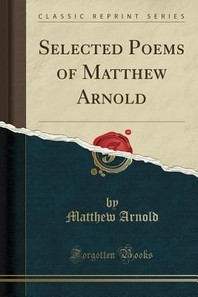 Selected Poems of Matthew Arnold (Classic Reprint)