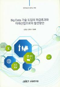 Big Data 기술 도입의 파급효과와 미래산업으로의 발전방안