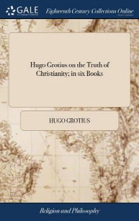Hugo Grotius on the Truth of Christianity; in six Books