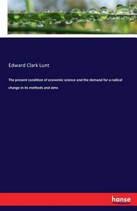 The present condition of economic science and the demand for a radical change in its methods and aims