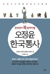 한국인이 꼭 읽어야 할 오정윤 한국통사. 3: 근대시기부터 당대시기까지