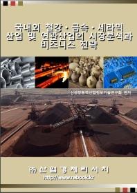 국내외 철강·금속·세라믹 산업 및 연관산업의 시장분석과 비즈니스 전략