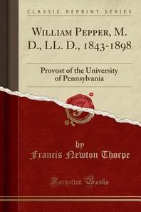 William Pepper, M. D., LL. D., 1843-1898