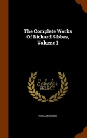 The Complete Works Of Richard Sibbes, Volume 1