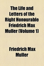 The Life and Letters of the Right Honourable Friedrich Max Muller Volume 1