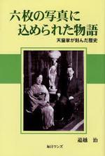 六枚の寫眞にこめられた物語 天皇家が刻んだ歷史