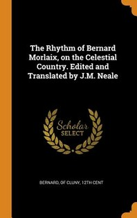 The Rhythm of Bernard Morlaix, on the Celestial Country. Edited and Translated by J.M. Neale