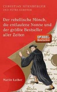 Der rebellische Moench, die entlaufene Nonne und der groesste Bestseller aller Zeiten, Martin Luther