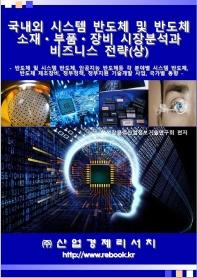 국내외 시스템 반도체 및 반도체 소재 부품 장비 시장분석과 비즈니스 전략(상)