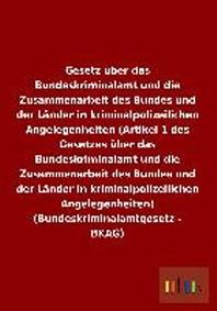 Gesetz Uber Das Bundeskriminalamt Und Die Zusammenarbeit Des Bundes Und Der Lander in Kriminalpolizeilichen Angelegenheiten (Artikel 1 Des Gesetzes Ub