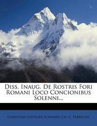 Diss. Inaug. de Rostris Fori Romani Loco Concionibus Solenni...