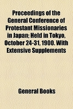Proceedings of the General Conference of Protestant Missionaries in Japan; Held in Tokyo, October 24-31, 1900. with Extensive Supplements