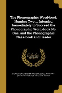 The Phonographic Word-Book Number Two ... Intended Immediately to Succeed the Phonographic Word-Book No. One, and the Phonographic Class-Book and Read