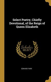 Select Poetry, Chiefly Devotional, of the Reign of Queen Elizabeth