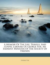 A Memoir of the Life, Travels, and Gospel Labours of George Fox, an Eminent Minister of the Society of Friends
