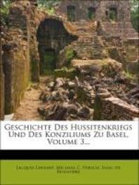 Geschichte Des Hussitenkriegs Und Des Konziliums Zu Basel, Volume 3...