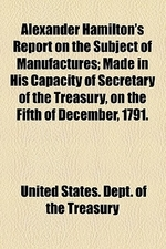 Alexander Hamilton's Report on the Subject of Manufactures; Made in His Capacity of Secretary of the Treasury, on the Fifth of December, 1791.