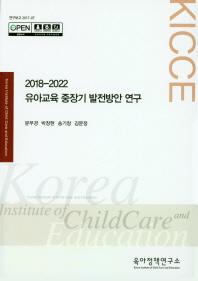2018-2022 유아교육 중장기 발전방안 연구
