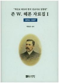 개신교 최초의 한국 선교사로 임명된 존 W. 헤론 자료집. 1: 1856~1887