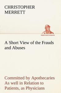 A Short View of the Frauds and Abuses Committed by Apothecaries as Well in Relation to Patients, as Physicians