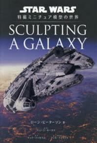 SCULPTING A GALAXY STAR WARS特撮ミニチュア模型の世界