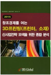 창조경제를 여는 3D프린팅(프린터,소재)신사업전략 모색을 위한 종합 분석(2015)
