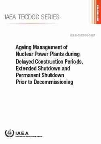 Ageing Management of Nuclear Power Plants During Delayed Construction Periods, Extended Shutdown and Permanent Shutdown Prior to Decommissioning