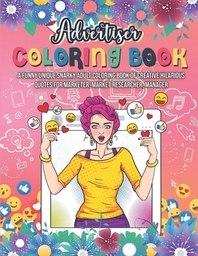 Advertiser Coloring Book. A Funny Unique Snarky Adult Coloring Book Of Creative Hilarious Quotes For Marketer, Market Researcher, Manager