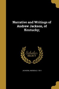Narrative and Writings of Andrew Jackson, of Kentucky;